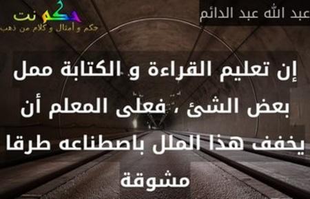 إن تعليم القراءة و الكتابة ممل بعض الشئ ، فعلى المعلم أن يخفف هذا الملل باصطناعه طرقا مشوقة-عبد الله عبد الدائم