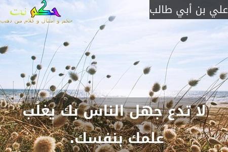 لا تدع جهل الناس بك يغلُب علمك بنفسك. -علي بن أبي طالب