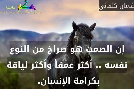 إن الصمت هو صراخ من النوع نفسه .. أكثر عمقاً وأكثر لياقة بكرامة الإنسان. -غسان كنفاني