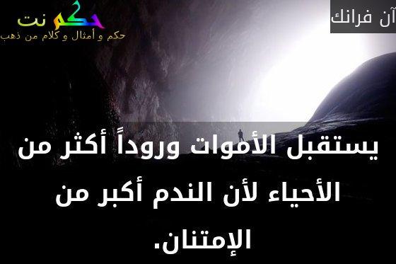 يستقبل الأموات وروداً أكثر من الأحياء لأن الندم أكبر من الإمتنان. -آن فرانك