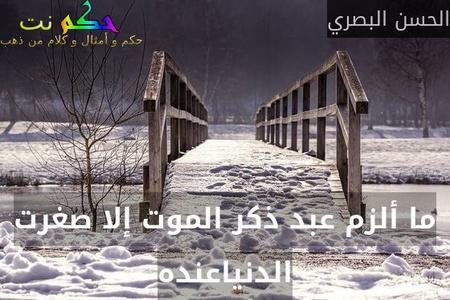 ما ألزم عبد ذكر الموت إلا صغرت الدنياعنده-الحسن البصري