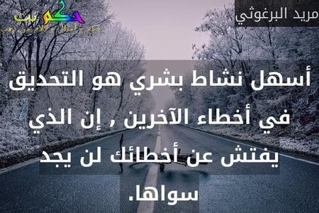 أسهل نشاط بشري هو التحديق في أخطاء الآخرين , إن الذي يفتش عن أخطائك لن يجد سواها. -مريد البرغوثي