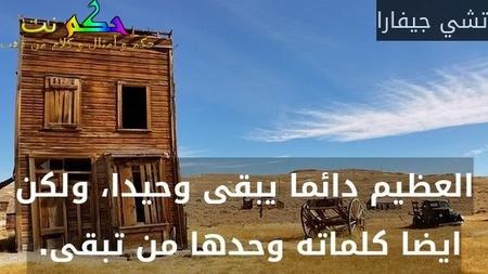 العظيم دائما يبقى وحيدا، ولكن ايضا كلماته وحدها من تبقى. -تشي جيفارا