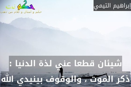 شيئان قطعا عني لذة الدنيا : ذكر الموت ، والوقوف بينيدي الله-إبراهيم التيمي