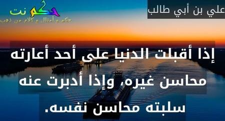 إذا أقبلت الدنيا على أحد أعارته محاسن غيره، وإذا أدبرت عنه سلبته محاسن نفسه. -علي بن أبي طالب