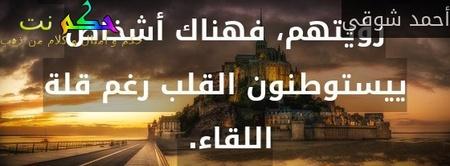 لا يقاس حب الأشخاص بكثرة رؤيتهم، فهناك أشخاص ييستوطنون القلب رغم قلة اللقاء. -أحمد شوقي