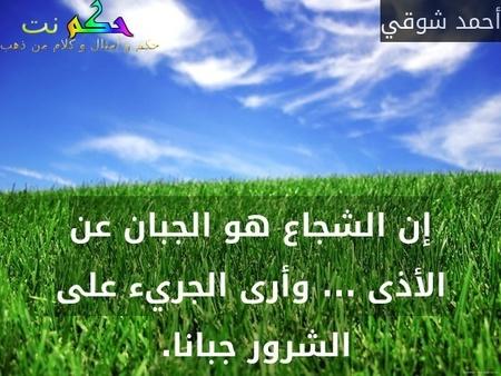 إن الشجاع هو الجبان عن الأذى ... وأرى الجريء على الشرور جبانا. -أحمد شوقي