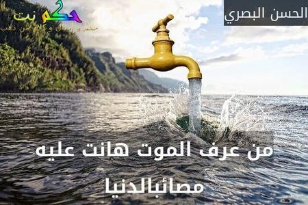 من عرف الموت هانت عليه مصائبالدنيا-الحسن البصري