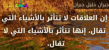 إن العلاقات لا تتأثر بالأشياء التي تقال، إنها تتأثر بالأشياء التي لا تقال. -جبران خليل جبران