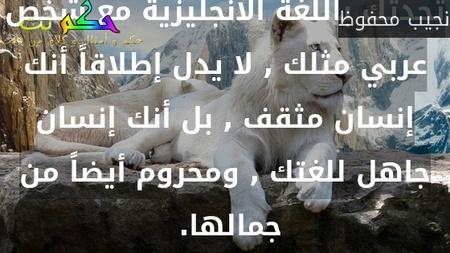 تحدثك باللغة الانجليزية مع شخص عربي مثلك , لا يدل إطلاقاً أنك إنسان مثقف , بل أنك إنسان جاهل للغتك , ومحروم أيضاً من جمالها. -نجيب محفوظ