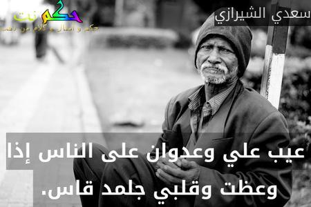 عيب علي وعدوان على الناس إذا وعظت وقلبي جلمد قاس. -سعدي الشيرازي