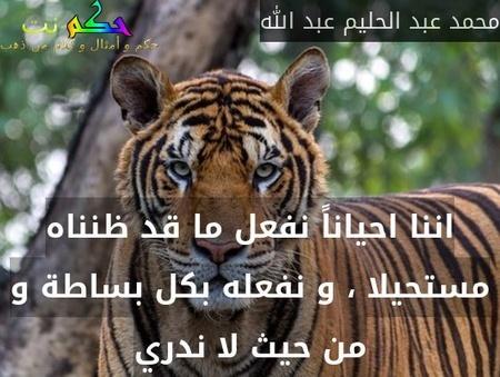 اننا احياناً نفعل ما قد ظنناه مستحيلا ، و نفعله بكل بساطة و من حيث لا ندري-محمد عبد الحليم عبد الله