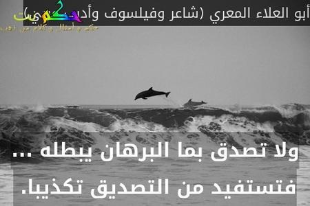 ولا تصدق بما البرهان يبطله ... فتستفيد من التصديق تكذيبا. -أبو العلاء المعري (شاعر وفيلسوف وأديب عربي)