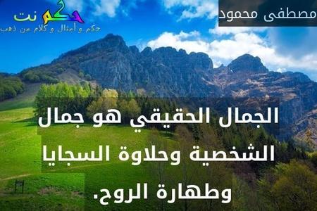 الجمال الحقيقي هو جمال الشخصية وحلاوة السجايا وطهارة الروح. -مصطفى محمود