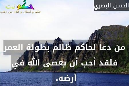 من دعا لحاكم ظالم بطولة العمر فلقد أحب أن يعصى الله في أرضه. -الحسن البصري