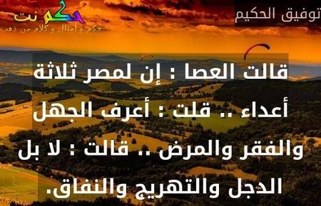قالت العصا : إن لمصر ثلاثة أعداء .. قلت : أعرف الجهل والفقر والمرض .. قالت : لا بل الدجل والتهريج والنفاق. -توفيق الحكيم