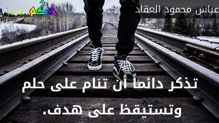 تذكر دائماً أن تنام على حلم وتستيقظ على هدف. -عباس محمود العقاد