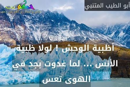 أظبية الوحش ! لولا ظبية الأنس ... لما غدوت بجد في الهوى تعس -أبو الطيب المتنبي