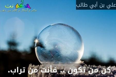 كن من تكون .. فأنت من تراب. -علي بن أبي طالب