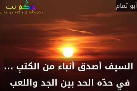 السيف أصدق أنباء من الكتبِ ... في حدّه الحد بين الجد واللعب -أبو تمام