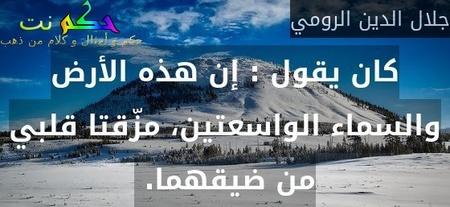 كان يقول : إن هذه الأرض والسماء الواسعتين، مزّقتا قلبي من ضيقهما. -جلال الدين الرومي