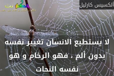 لا يستطيع الانسان تغيير نفسه بدون ألم ، فهو الرخام و هو نفسه النحات-ألكسيس كارليل