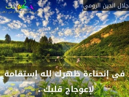 في إنحناءة ظهرك لله إستقامة لإعوجاج قلبك . -جلال الدين الرومي