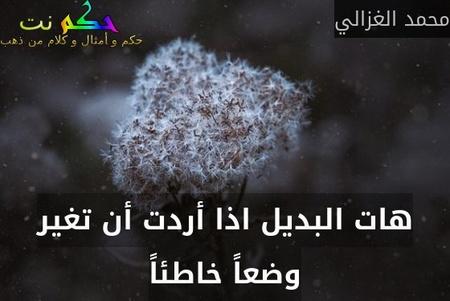 هات البديل اذا أردت أن تغير وضعاً خاطئاً-محمد الغزالي