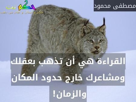 القراءة هي أن تذهب بعقلك ومشاعرك خارج حدود المكان والزمان! -مصطفى محمود