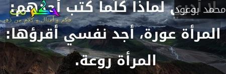 لا أدري لماذا كلّما كتب أحدهم: المرأة عورة، أجد نفسي أقرؤها: المرأة روعة. -محمد بوعود