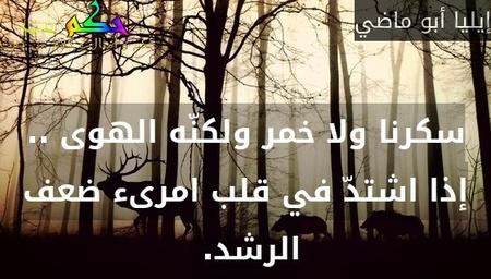سكرنا ولا خمر ولكنّه الهوى .. إذا اشتدّ في قلب امرىء ضعف الرشد. -إيليا أبو ماضي