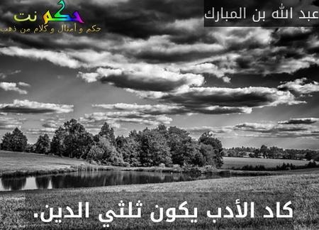 كاد الأدب يكون ثلثي الدين. -عبد الله بن المبارك