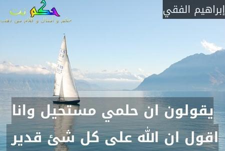 يقولون ان حلمي مستحيل وانا اقول ان الله على كل شئ قدير -إبراهيم الفقي