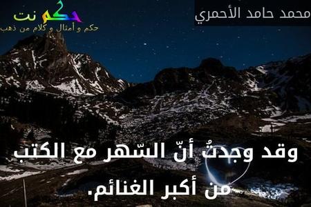 وقد وجدتُ أنّ السّهر مع الكتب من أكبر الغنائم. -محمد حامد الأحمري