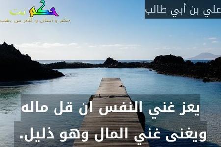 يعز غني النفس ان قل ماله ويغنى غني المال وهو ذليل. -علي بن أبي طالب