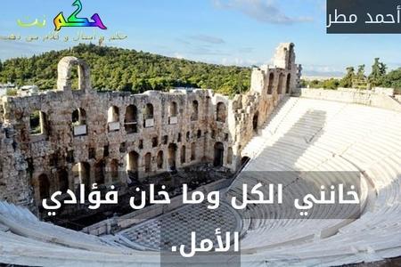 خانني الكل وما خان فؤادي الأمل. -أحمد مطر