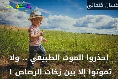 إحذروا الموت الطبيعي .. ولا تموتوا إلا بين زخات الرصاص ! -غسان كنفاني