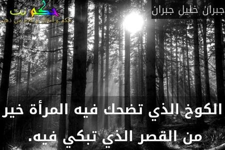 الكوخ الذي تضحك فيه المرأة خير من القصر الذي تبكي فيه. -جبران خليل جبران