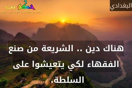 هناك دين .. الشريعة من صنع الفقهاء لكي يتعيشوا على السلطة. -البغدادي