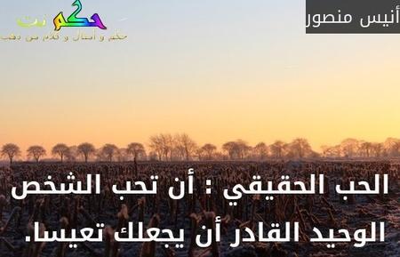 الحب الحقيقي : أن تحب الشخص الوحيد القادر أن يجعلك تعيسا. -أنيس منصور
