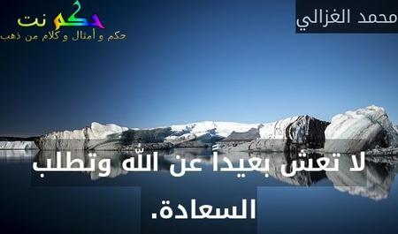 لا تعش بعيداً عن الله وتطلب السعادة. -محمد الغزالي