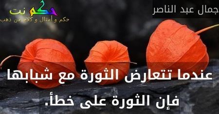 عندما تتعارض الثورة مع شبابها فإن الثورة على خطأ. -جمال عبد الناصر