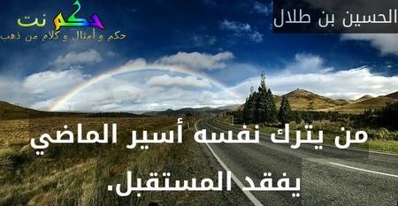 من يترك نفسه أسير الماضي يفقد المستقبل. -الحسين بن طلال
