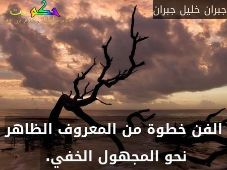 الفن خطوة من المعروف الظاهر نحو المجهول الخفي. -جبران خليل جبران