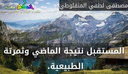 المستقبل نتيجة الماضي وثمرتة الطبيعية. -مصطفى لطفي المنفلوطي