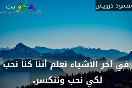 في آخر الأشياء نعلم أننا كنا نحب لكي نحب وننكسر. -محمود درويش