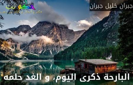 البارحة ذكرى اليوم، و الغد حلمه-جبران خليل جبران