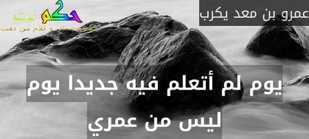 يوم لم أتعلم فيه جديدا يوم ليس من عمري-عمرو بن معد يكرب