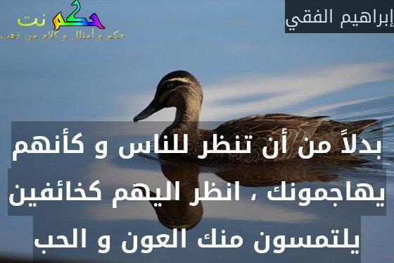 بدلاً من أن تنظر للناس و كأنهم يهاجمونك ، انظر اليهم كخائفين يلتمسون منك العون و الحب-إبراهيم الفقي