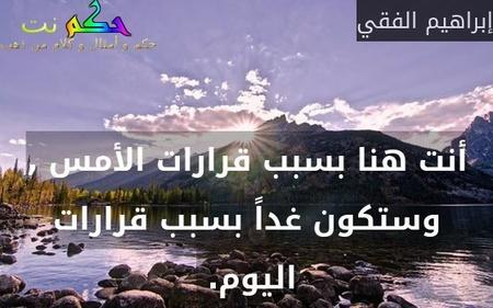 أنت هنا بسبب قرارات الأمس , وستكون غداً بسبب قرارات اليوم. -إبراهيم الفقي